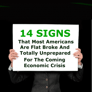 14 Signs That Most Americans Are Flat Broke And Totally Unprepared For The Coming Economic Crisis