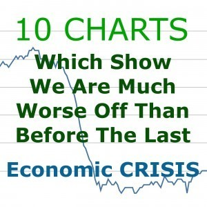 10 Charts Which Show We Are Much Worse Off Than Just Before The Last Economic Crisis